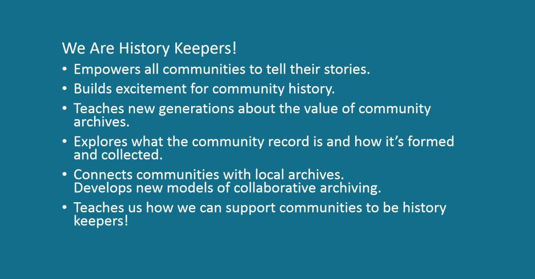 We Are History Keepers! Empowers all communities to tell their stories. Builds excitement for community history. Teaches new generations about the value of community archives. Explores what the community record is and how it's formed and collected. Connects communities with local archives. Develops new models of collaborative archiving. Teaches us how we can support communities to be history keepers!